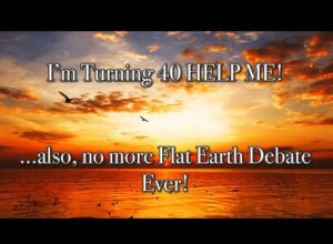I'm Turning 40 HELP ME!…. also, no more Flat Earth Debate EVER!