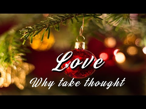 Love. Why take ye thought