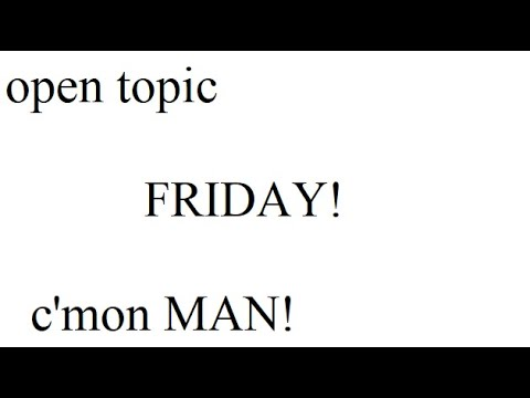 Open Topic Friday