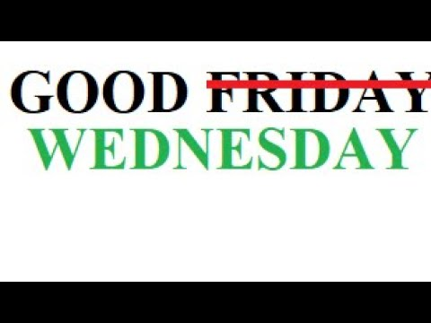 Good Wednesday – Not Friday