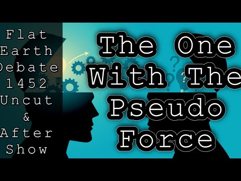 Flat Earth Debate 1452 Uncut & After Show The One With Pseudo Force
