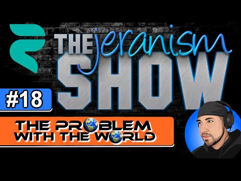 The jeranism Show #18 – The Problem With The World – 8/27/2021